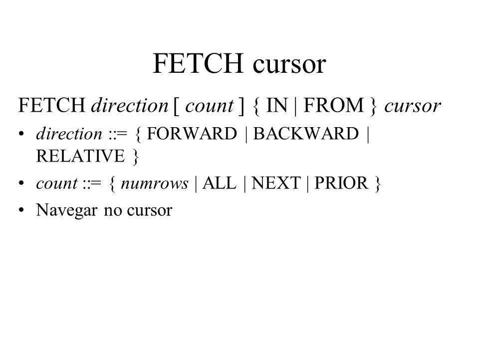 FETCH cursor FETCH direction [ count ] { IN | FROM } cursor